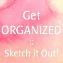 Get Organized :: Sketch it Out!
